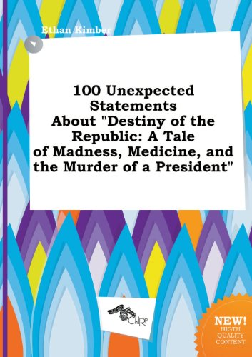 100 Unexpected Statements about Destiny of the Republic: A Tale of Madness, Medicine, and the Murder of a President