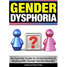 Gender Dysphoria: An Essential Guide for Understanding and Dealing With Gender Identity Disorder