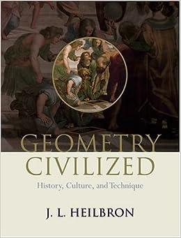 Geometry Civilized: History, Culture, and Technique by J. L. Heilbron (2000-03-16)