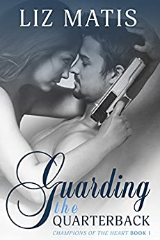 Guarding the Quarterback: A Sexy Sports Romance (Champions of the Heart Book 1) by [Matis, Liz]