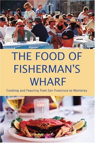 The Food of Fisherman's Wharf: Cooking and Feasting from San Francisco to Monterey