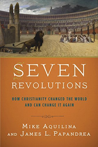 Download Seven Revolutions: How Christianity Changed the World and Can Change It Again PDF