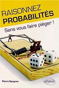 Raisonnez probabilités - Sans vous faire piéger ! par Pierre Spagnou
