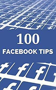 100 Facebook Tips: Learn how to use the latest Facebook Page features to grow your business (100 Social Media Tips 2) by [Pollinger, Jonathan]