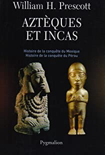 Aztèques et Incas : Grandeur et décadence de deux empires fabuleux par Prescott