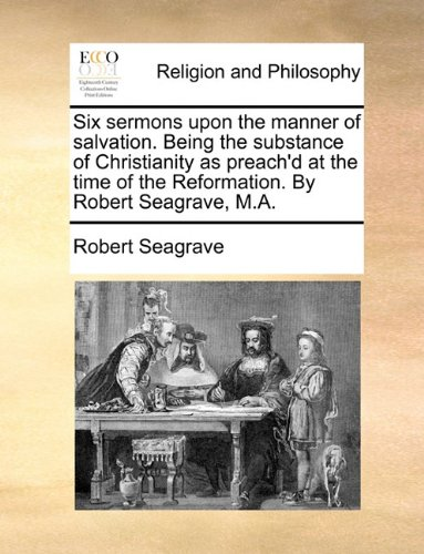 Six sermons upon the manner of salvation. Being the substance of Christianity as preach'd at the time of the Reformation. By Robert Seagrave, M.A. ebook
