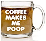 Coffee Makes Me Poop Funny Coffee Mug - 13 oz Glass - Birthday Gift Ideas for Mom, Dad, Brother, Sister, Coworker, Best Friends - Unique Mugs