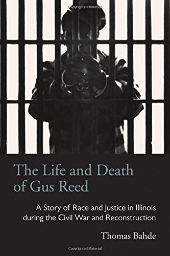 The Life and Death of Gus Reed: A Story of Race and Justice in Illinois during the Civil War and Reconstruction (Law Society & Politics in the Midwest) pdf epub