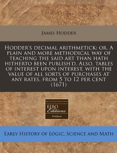 Hodder's decimal arithmetick: or, A plain and more methodical way of teaching the said art than hath hitherto been publish'd. Also, tables of interest ... at any rates, from 5 to 12 per cent (1671) pdf