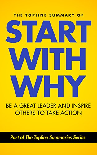 image for The Topline Summary of: Simon Sinek's Start with Why - Be a Great Leader and Inspire Other People to Take Action (Topline Summaries)