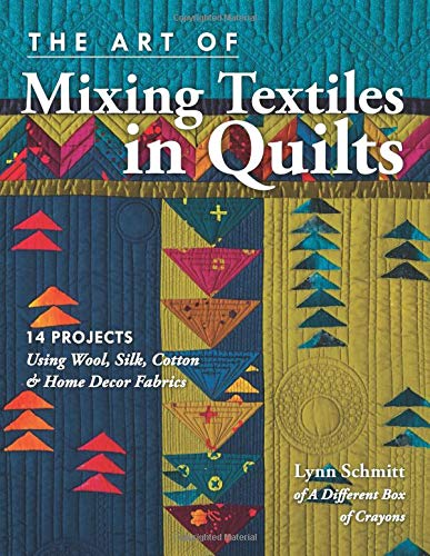 (The Art of Mixing Textiles in Quilts: 14 Projects Using Wool, Silk, Cotton & Home Décor)