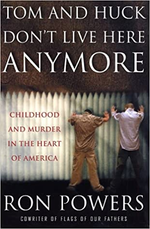 Tom and Huck Dont Live Here Anymore: Childhood and Murder in the Heart of America