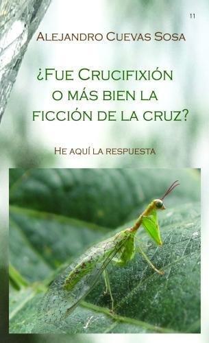 ¿Fue crucifixion o mas bien la ficcion de la cruz?: Hi aqui la requesta (Spanish Edition) [Alejandro Cuevas Sosa] (Tapa Blanda)