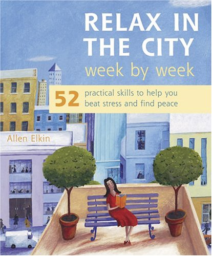 Download Relax In The City Week By Week: 52 Practical Skills To Help You Beat Stress And Find Peace PDF