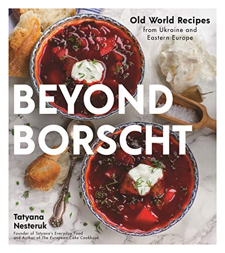 Beyond Borscht: Old World Recipes from Ukraine and Eastern Europe by Tatyana Nesteruk