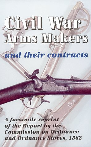 Civil War Arms Makers and Their Contracts: a facsimile reprint of the Report by the Commission on Ordnance and Ordnance Stores, 1862