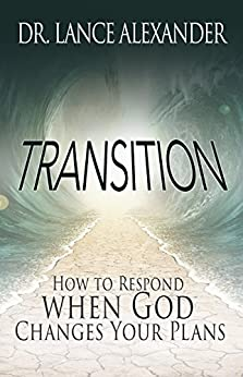 Transition: How to Respond when God Changes Your Plans by [Alexander, Lance]