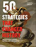 50 Strategies That Changed History: From Battle Tactics to Business Blueprints, Learn from the Masters
