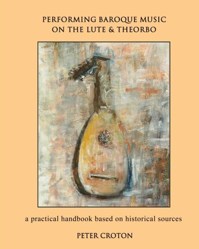 Performing Baroque Music on the Lute & Theorbo: a practical handbook based on historical - Lute Baroque