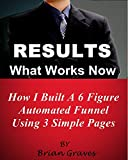 RESULTS NOW: How I Built a 6 Figure Automated Sales Funnel Using 3 Simple Pages: A very user and newbie friendly way to make money online with affiliate offers