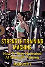 Strength Training Machine:How To Stay Motivated At Strength Training With & Without A Strength Training Machine (Ultimate How To Guides)