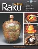 Mastering Raku: Making Ware * Glazes * Building Kilns * Firing (A Lark Ceramics Book)