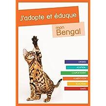 J'adopte et éduque mon Bengal: Origines, adoption, comportement, alimentation, éducation et santé du chat du Bengal (French Edition)