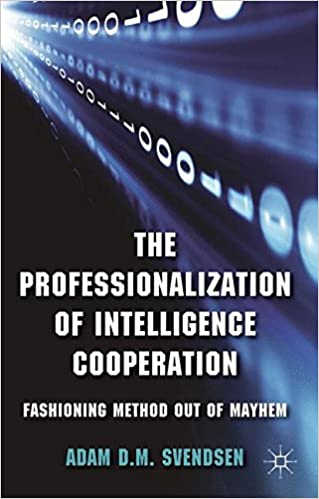 The Professionalization of Intelligence Cooperation: Fashioning Method out of Mayhem