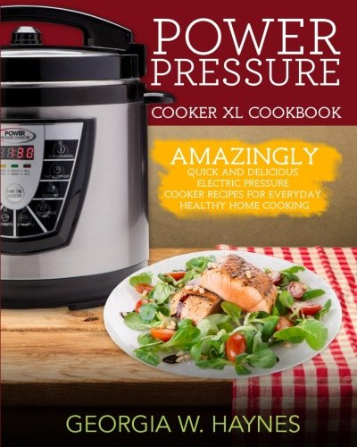 Power Pressure Cooker Xl Cookbook  Amazingly Quick   Delicious Electric Pressure Cooker Recipes For Everyday Healthy Home Cooking