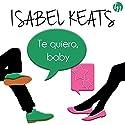 Te Quiero Baby Hörbuch von Isabel Keats Gesprochen von: Alba Sola