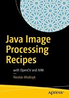 Java Image Processing Recipes: With OpenCV and JVM Front Cover