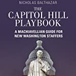 The Capitol Hill Playbook: A Machiavellian Guide for Young Political Professionals | Nicholas Balthazar