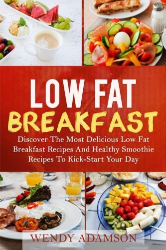 Low Fat Breakfast: Discover The Most Delicious Low Fat Breakfast Recipes And Healthy Smoothie Recipes To Kickstart Your Day! Low Fat Breakfast Series ... Fat Breakfast, Low Fat Breakfast Recipes) by Wendy Adamson