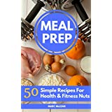 Meal Prep Recipe Book: 50 Simple Recipes For Health & Fitness Nuts (Strength Training 101, Book 3)