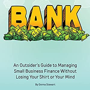 Bank: An Outsider's Guide to Managing Small Business Finance Without Losing Your Shirt or Your Mind Audiobook