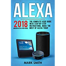 Amazon Echo: Alexa: 2018 Amazon Echo Alexa User Guide. The Complete User Guide With Step-By-Step Instructions. Make The Most Of Alexa Today