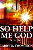 Front cover for the book So Help Me God by Larry D. Thompson