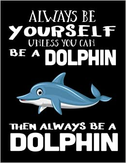 Always Be Yourself Unless You Can Be A Dolphin Then Always Be A Dolphin: Notebooks For School (Back To School Notebook, Composition College Ruled)(8.5 X 11)(School Memory Book)(V2) Download