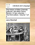 The History of Miss Clarinda Cathcart, and Miss Fanny Renton in Two Volumes the Third Edition Volume 1 Of, Jane Marshall, 1170466214
