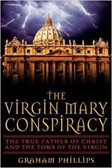 Book The Virgin Mary Conspiracy: The True Father of Christ and the Tomb of the Virgin by Graham Phillips (2005-03-01)