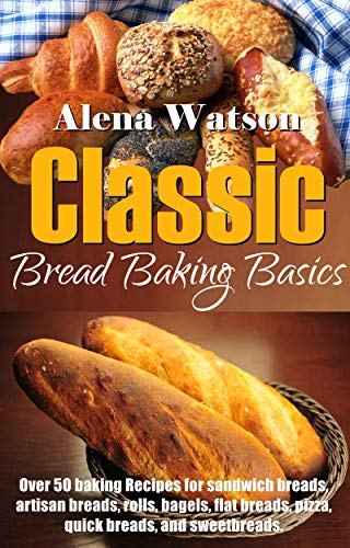 Classic Bread Baking Basics Over 50 Baking Recipes For