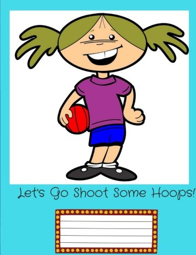 Let's Go Shoot Some Hoops!: Back to School; Elementary School Girl with a Basket Ball;Wide Ruled Book: 7.44 x 9.69, 150 pages; Lined Notebook, Composition Book/Journal