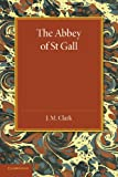 The Abbey of St. Gall As a Centre of Literature and Art, J. M. Clark, 1107626072