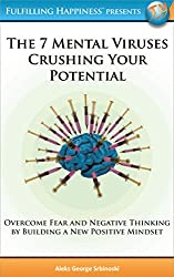 The 7 Mental Viruses Crushing Your Potential: Overcome Fear and Negative Thinking By Building A New Positive Mindset (60 Minute Success Series (Presented by Fulfilling Happiness))