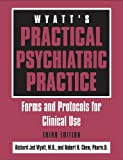 Wyatt's Practical Psychiatric Practice : Forms and Protocols for Clinical Use, Wyatt, Richard Jed and Chew, Robert H., 1585621099