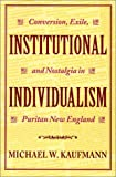 Institutional Individualism : Conversion, Exile, and Nostalgia in Puritan New England, Kaufmann, Michael W., 0819563501