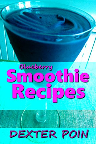 Smoothie Recipes - Blueberry Smoothie Recipes for Weight loss and Body Detoxification - Raw food recipes - fruit smoothie recipes - quick and easy recipes ... weight control, weight loss motivation) by Dexter Poin