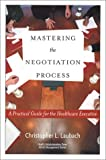 Mastering the Negotiation Process : A Practical Guide for the Healthcare Executive, Laubach, Christopher L., 1567931707