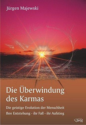 Die Überwindung des Karmas: Die geistige Evolution der Menschheit Ihre Entstehung - ihr Fall - ihr Aufstieg