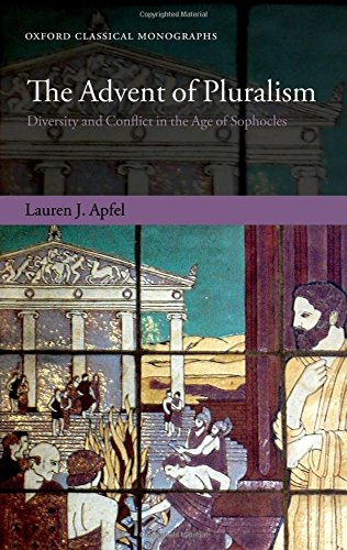The Advent of Pluralism: Diversity and Conflict in the Age of Sophocles (Oxford Classical Monographs)